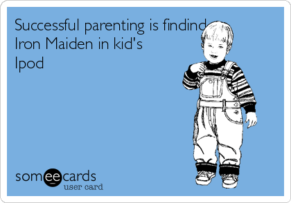 Successful parenting is findind Iron Maiden in kid's Ipod