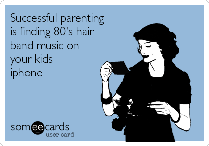 Successful parenting is finding 80's hair band music on your kids iphone