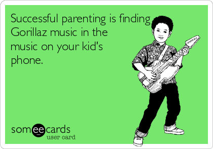 Successful parenting is finding Gorillaz music in the music on your kid's phone.