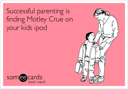 Successful parenting is finding Motley Crue on your kids ipod