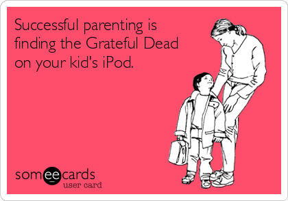 Successful parenting is finding the Grateful Dead on your kid's iPod.