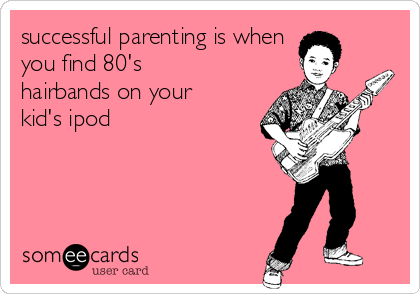 successful parenting is when you find 80's hairbands on your kid's ipod