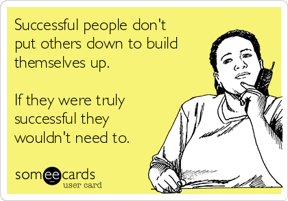 Successful people don't put others down to build themselves up.  If they were truly successful they wouldn't need to.