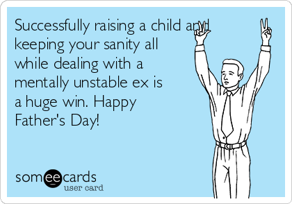 Successfully raising a child and keeping your sanity all while dealing with a mentally unstable ex is a huge win. Happy Father's Day!