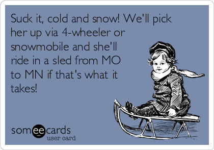 Suck it, cold and snow! We'll pick her up via 4-wheeler or snowmobile and she'll ride in a sled from MO to MN if that's what it takes!