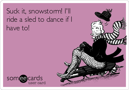Suck it, snowstorm! I'll ride a sled to dance if I have to!