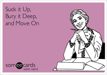 Suck it Up, Bury it Deep, and Move On