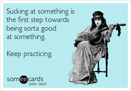 Sucking at something is the first step towards being sorta good at something.   Keep practicing.