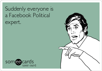 Suddenly everyone is a Facebook Political expert.