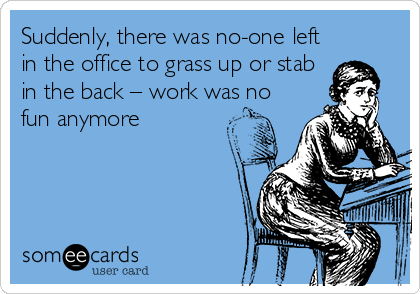 Suddenly, there was no-one left in the office to grass up or stab in the back – work was no fun anymore