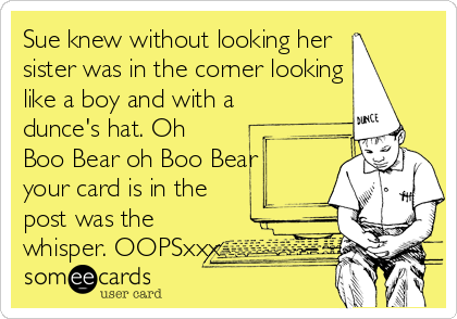 Sue knew without looking her  sister was in the corner looking like a boy and with a dunce's hat. Oh Boo Bear oh Boo Bear your card is in the post was the whisper. OOPSxxx