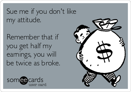Sue me if you don't like my attitude.  Remember that if you get half my earnings, you will be twice as broke.