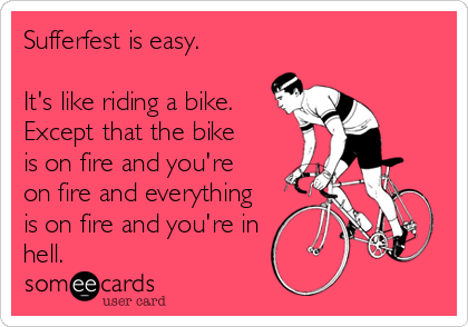 Sufferfest is easy.  It's like riding a bike. Except that the bike is on fire and you're on fire and everything is on fire and you're in hell.