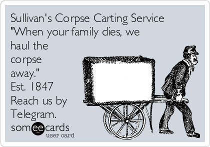 """Sullivan's Corpse Carting Service  """"When your family dies, we haul the corpse away."""" Est. 1847  Reach us by  Telegram."""