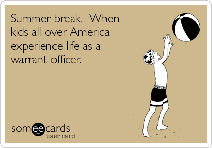 Summer break.  When kids all over America experience life as a warrant officer.