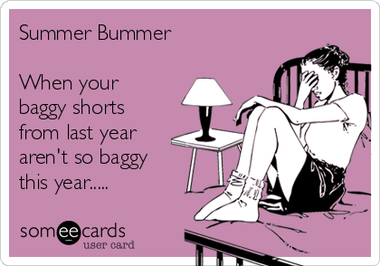 Summer Bummer  When your baggy shorts from last year aren't so baggy this year.....