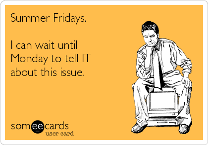 Summer Fridays.   I can wait until Monday to tell IT about this issue.
