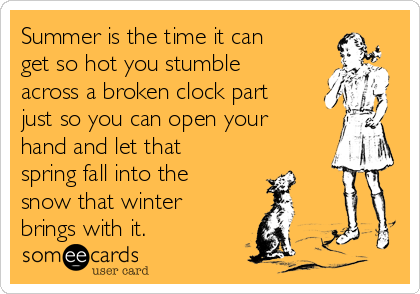 Summer is the time it can get so hot you stumble across a broken clock part just so you can open your hand and let that spring fall into the snow that winter brings with it.