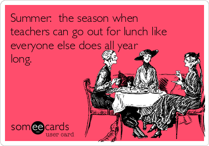 Summer:  the season when teachers can go out for lunch like everyone else does all year long.