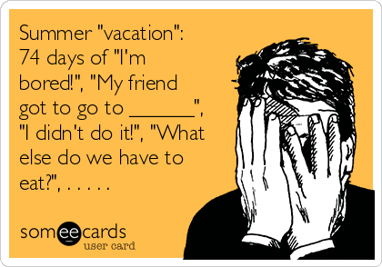 "Summer ""vacation"": 74 days of ""I'm bored!"", ""My friend got to go to ______"",  ""I didn't do it!"", ""What else do we have to eat?"", . . . . ."