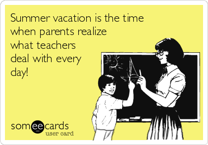 Summer vacation is the time when parents realize what teachers deal with every day!