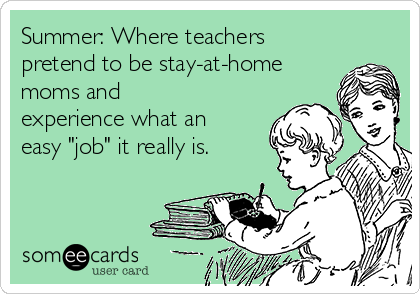 "Summer: Where teachers pretend to be stay-at-home moms and experience what an easy ""job"" it really is."