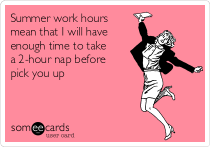 Summer work hours mean that I will have enough time to take a 2-hour nap before pick you up