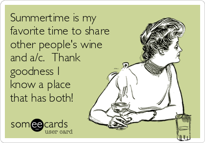 Summertime is my favorite time to share other people's wine and a/c.  Thank goodness I know a place that has both!