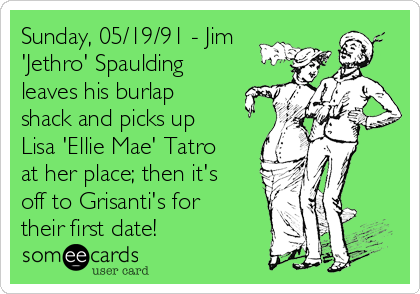 Sunday, 05/19/91 - Jim 'Jethro' Spaulding leaves his burlap  shack and picks up Lisa 'Ellie Mae' Tatro at her place; then it's off to Grisanti's for their first date!