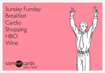 Sunday Funday:  Breakfast ✔️ Cardio ✔️ Shopping ✔️ HBO ✔️ Wine ✔️