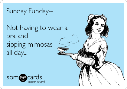 Sunday Funday--  Not having to wear a bra and sipping mimosas all day...