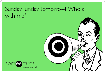 Sunday funday tomorrow! Who's with me?