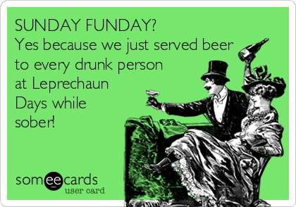 SUNDAY FUNDAY? Yes because we just served beer to every drunk person at Leprechaun Days while sober!
