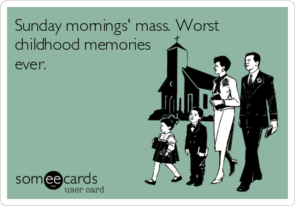 Sunday mornings' mass. Worst childhood memories ever.