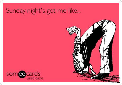 Sunday night's got me like...