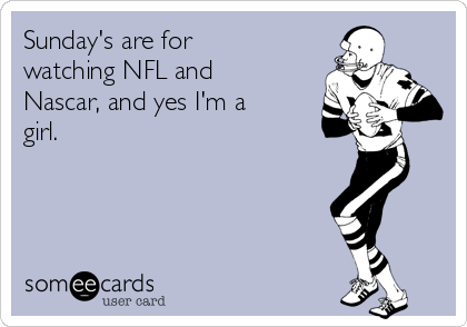 Sunday's are for watching NFL and Nascar, and yes I'm a girl.