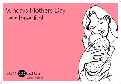 Sundays Mothers Day Lets have fun!