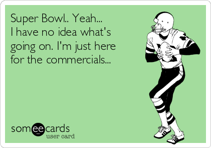 Super Bowl.. Yeah... I have no idea what's going on. I'm just here for the commercials...
