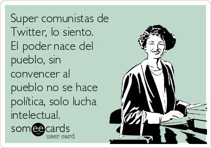 Super comunistas de Twitter, lo siento. El poder nace del pueblo, sin convencer al pueblo no se hace política, solo lucha intelectual.