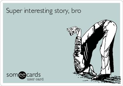 Super interesting story, bro
