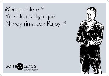 @SuperFalete *  Yo solo os digo que Nimoy rima con Rajoy. *