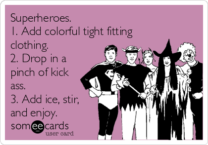 Superheroes. 1. Add colorful tight fitting clothing. 2. Drop in a pinch of kick ass. 3. Add ice, stir, and enjoy.