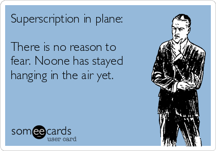 Superscription in plane:  There is no reason to fear. Noone has stayed hanging in the air yet.