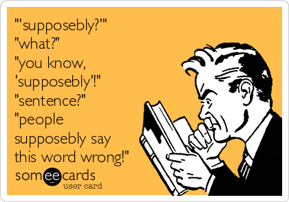 """""""'supposebly?'"""" """"what?"""" """"you know, 'supposebly'!"""" """"sentence?"""" """"people supposebly say this word wrong!"""""""