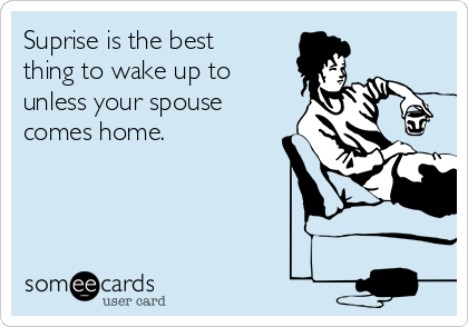 Suprise is the best thing to wake up to unless your spouse comes home.