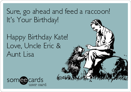 Sure, go ahead and feed a raccoon!  It's Your Birthday!  Happy Birthday Kate! Love, Uncle Eric & Aunt Lisa