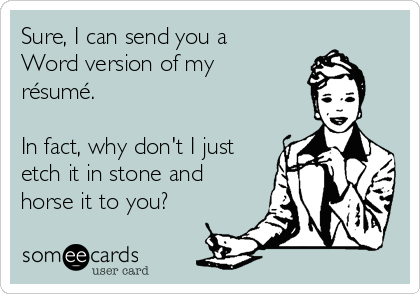 Sure, I can send you a Word version of my résumé.  In fact, why don't I just etch it in stone and horse it to you?