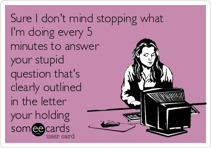 Sure I don't mind stopping what I'm doing every 5 minutes to answer your stupid question that's clearly outlined in the letter your holding