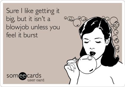 Sure I like getting it big, but it isn't a blowjob unless you feel it burst