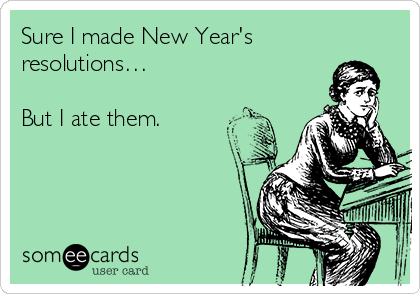 Sure I made New Year's resolutions…  But I ate them.